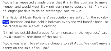 Apple has repeatedly made clear that it is in this business to make money, and would most likely not continue to operate iTS if it were no longer possible to do so profitably, said Mr Cue. The National Music Publishers' Association has asked for the royalty rake increase and has said it believes everyone will benefit because the digital music market is growing. I think we established a case for an increase in the royalties, said David Israelite, president of the NMPA. Apple may want to sell songs cheaply to sell iPods. We don't make a penny on the sale of an iPod